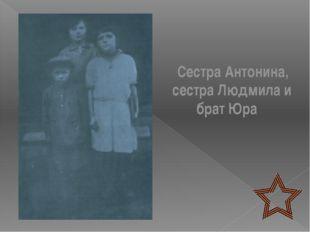 Сестра Антонина, сестра Людмила и брат Юра