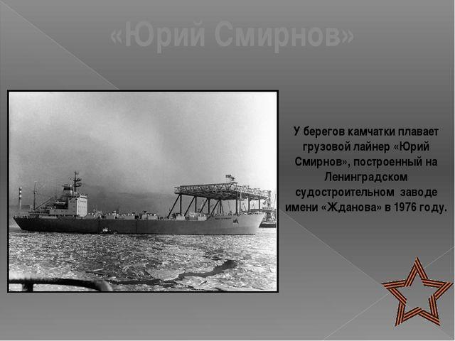«Юрий Смирнов» У берегов камчатки плавает грузовой лайнер «Юрий Смирнов», пос...