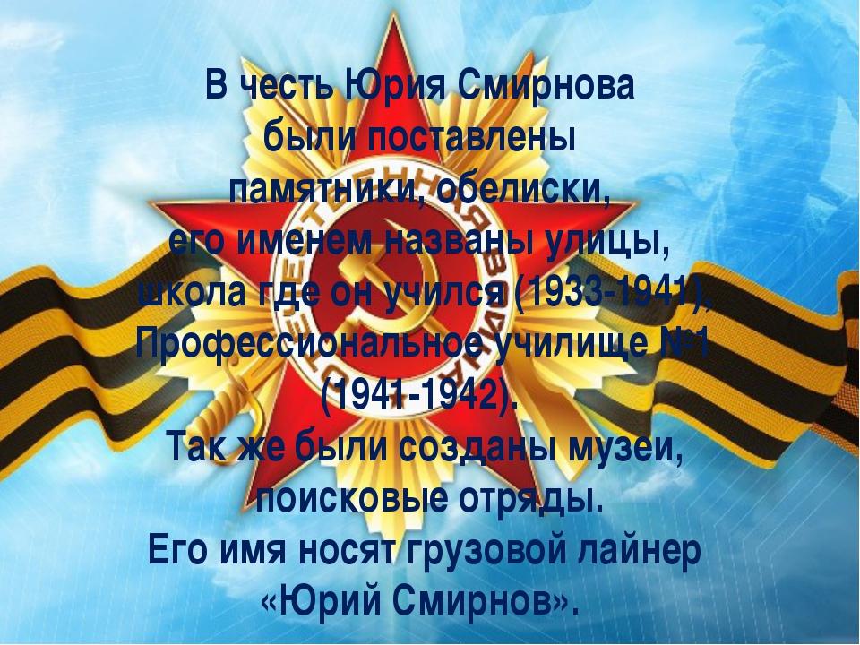В честь Юрия Смирнова были поставлены памятники, обелиски, его именем названы...