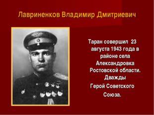 Лавриненков Владимир Дмитриевич Таран совершил 23 августа 1943 года в районе