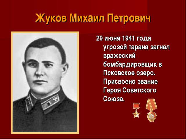 Жуков Михаил Петрович 29 июня 1941 года угрозой тарана загнал вражеский бомба...