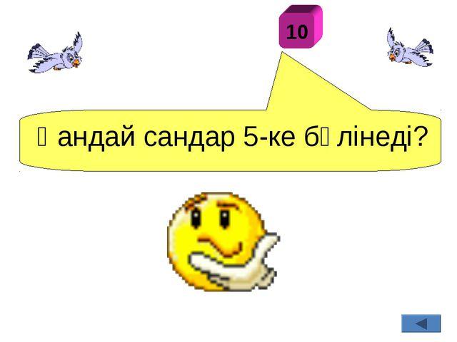 Қандай сандар 5-ке бөлінеді? 10