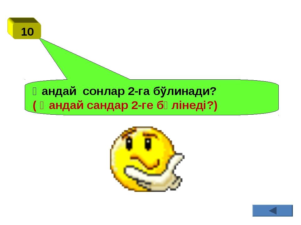 Қандай сонлар 2-га бўлинади? ( Қандай сандар 2-ге бөлінеді?) 10