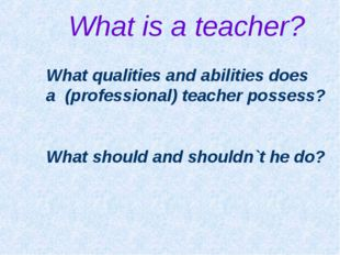 What is a teacher? What qualities and abilities does a (professional) teacher