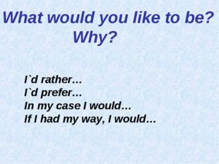 What would you like to be? 			 Why?					 I`d rather… I`d prefer… In my case I