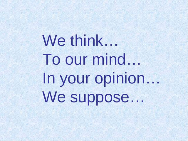 We think… To our mind… In your opinion… We suppose…