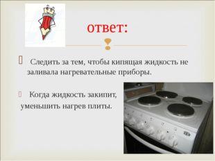 Следить за тем, чтобы кипящая жидкость не заливала нагревательные приборы. К