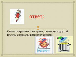 ответ: Снимать крышки с кастрюль, сковород и другой посуды специальными прих