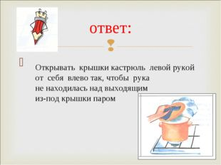 ответ: Открывать крышки кастрюль левой рукой от себя влево так, чтобы рука н