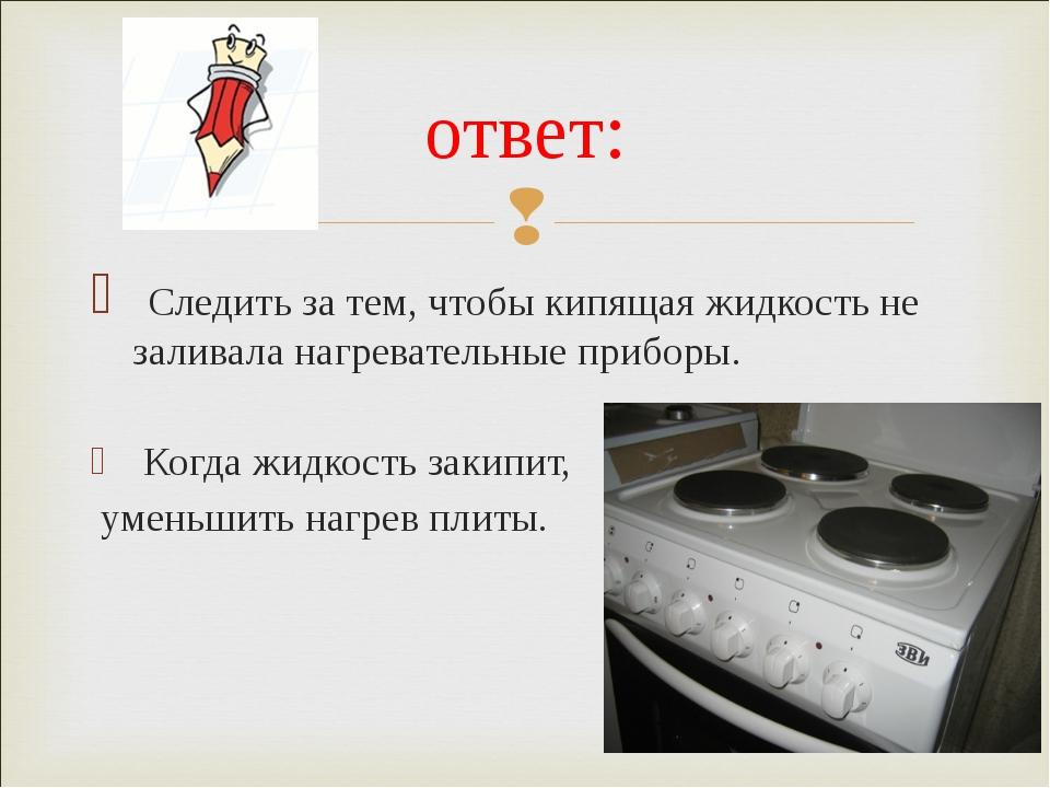 Следить за тем, чтобы кипящая жидкость не заливала нагревательные приборы. К...