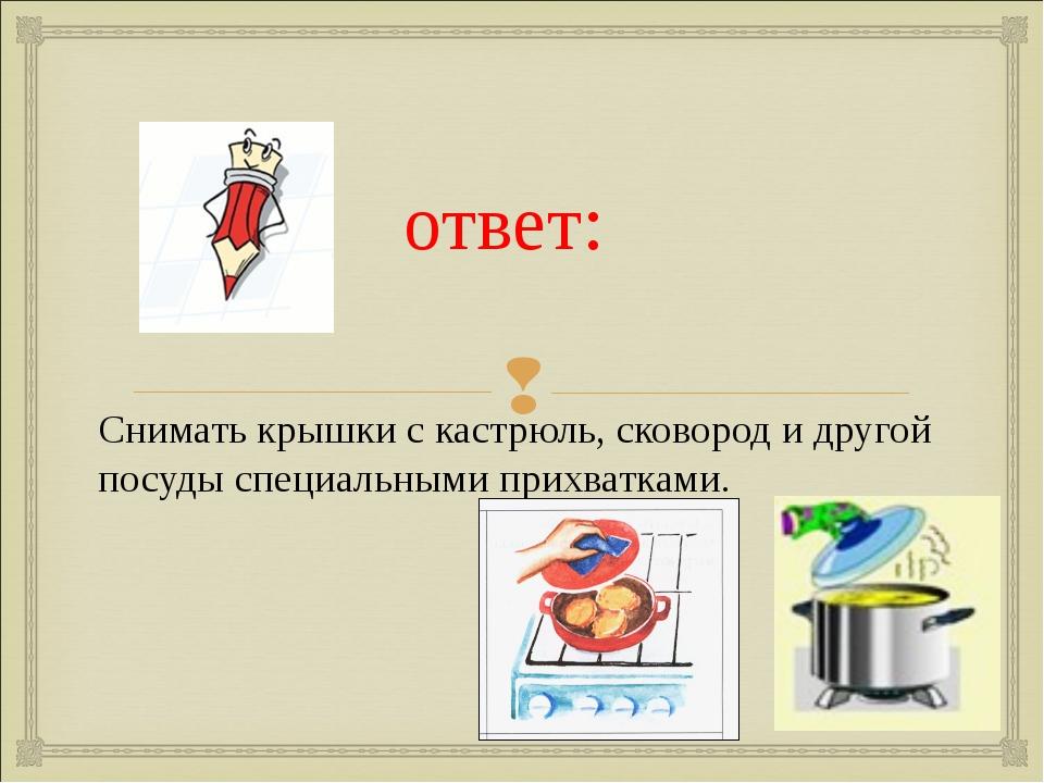 ответ: Снимать крышки с кастрюль, сковород и другой посуды специальными прих...