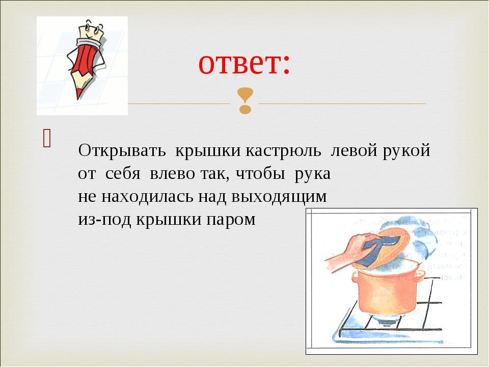 ответ: Открывать крышки кастрюль левой рукой от себя влево так, чтобы рука н...