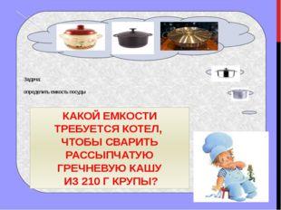 Задача: определить емкость посуды КАКОЙ ЕМКОСТИ ТРЕБУЕТСЯ КОТЕЛ, ЧТОБЫ СВАРИ