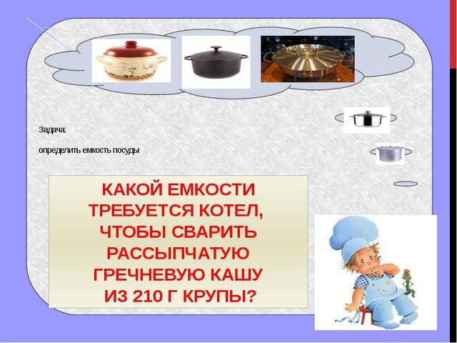 Задача: определить емкость посуды КАКОЙ ЕМКОСТИ ТРЕБУЕТСЯ КОТЕЛ, ЧТОБЫ СВАРИ...