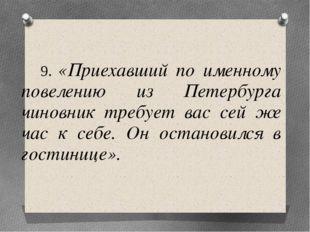 9. «Приехавший по именному повелению из Петербурга чиновник требует вас сей