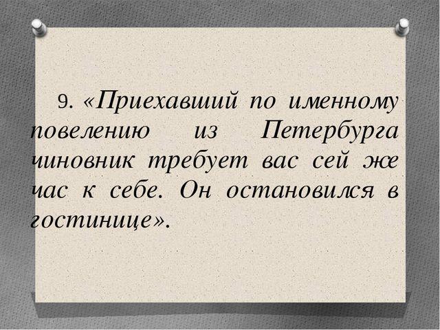 9. «Приехавший по именному повелению из Петербурга чиновник требует вас сей...