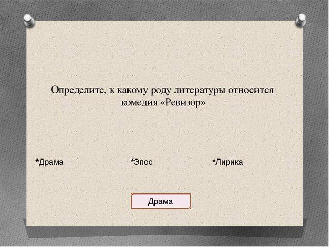 Определите, к какому роду литературы относится комедия «Ревизор» *Драма *Эпос...