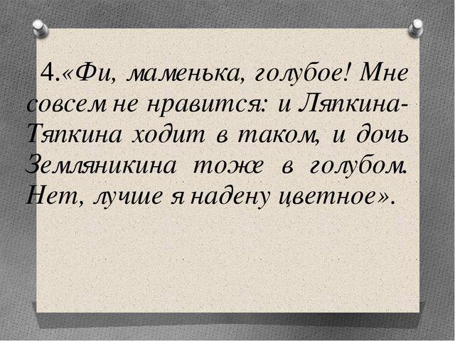 4.«Фи, маменька, голубое! Мне совсем не нравится: и Ляпкина-Тяпкина ходит в...