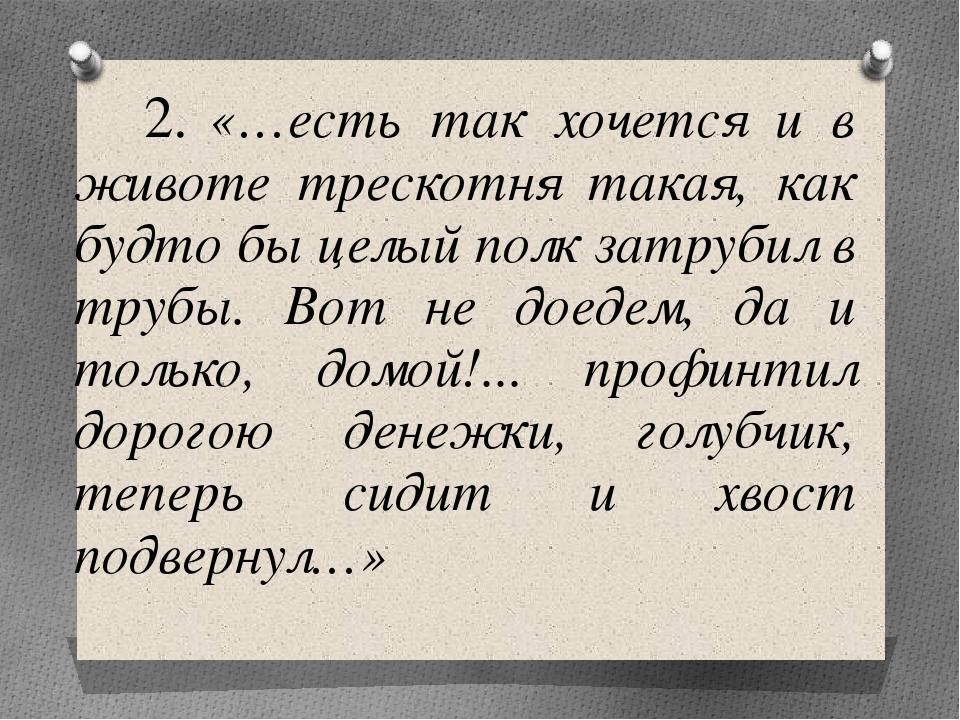 2. «…есть так хочется и в животе трескотня такая, как будто бы целый полк за...