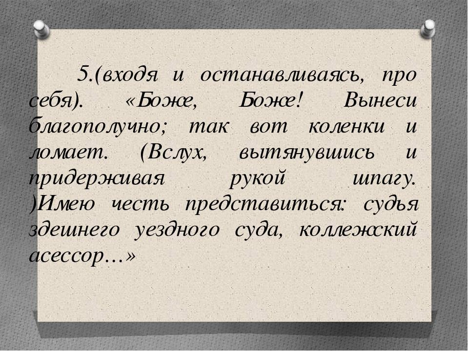 5.(входя и останавливаясь, про себя). «Боже, Боже! Вынеси благополучно; так...