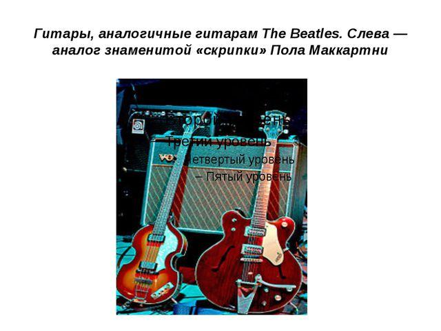 Гитары, аналогичные гитарам The Beatles. Слева — аналог знаменитой «скрипки»...