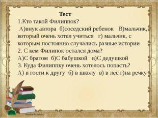 Тест 1.Кто такой Филиппок? А)внук автора б)соседский ребенок В)мальчик, кото