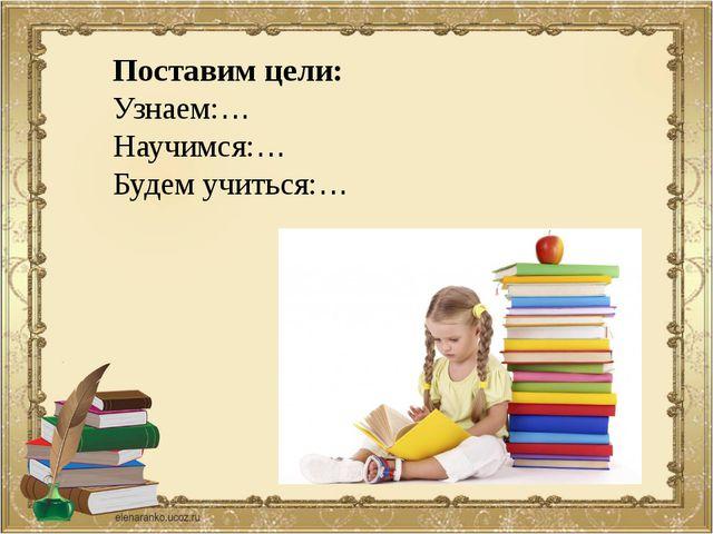 Поставим цели: Узнаем:… Научимся:… Будем учиться:…
