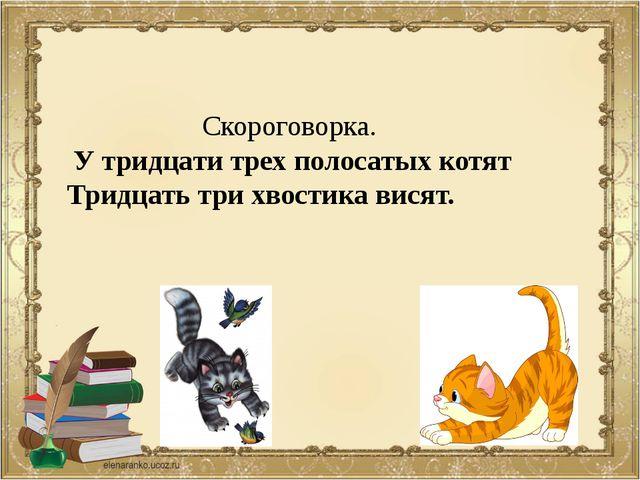 Скороговорка. У тридцати трех полосатых котят Тридцать три хвостика висят.