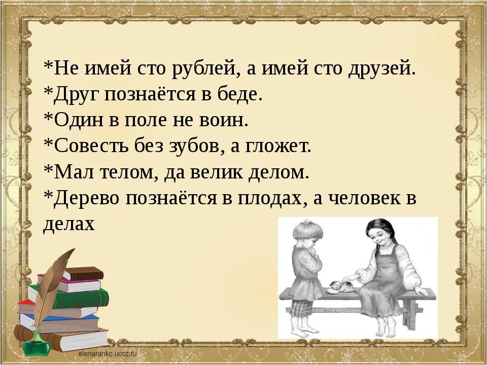 *Не имей сто рублей, а имей сто друзей. *Друг познаётся в беде. *Один в поле...