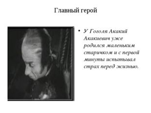 Главный герой У Гоголя Акакий Акакиевич уже родился маленьким старичком и с п