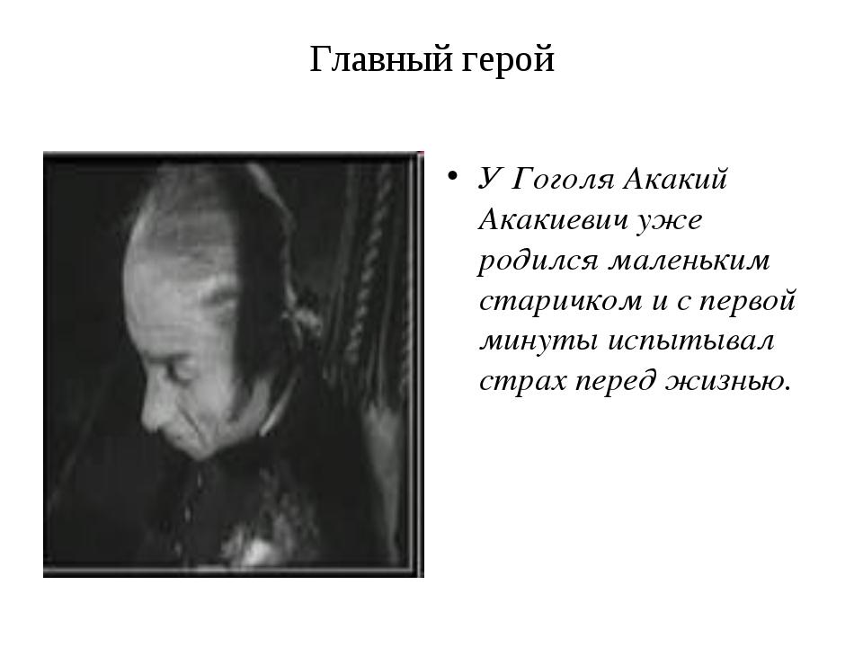 Главный герой У Гоголя Акакий Акакиевич уже родился маленьким старичком и с п...