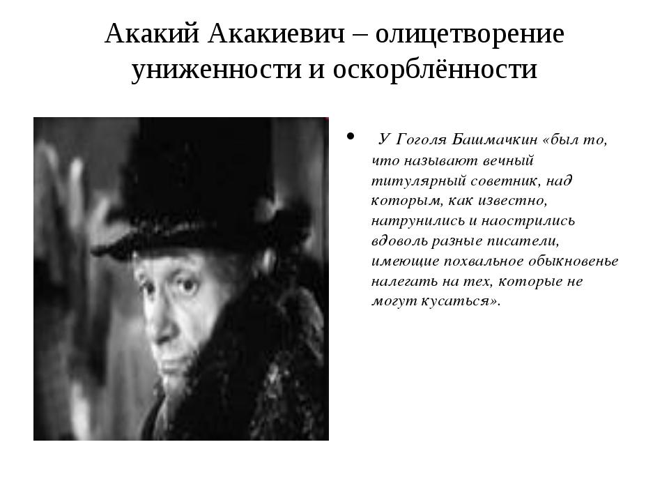 Акакий Акакиевич – олицетворение униженности и оскорблённости У Гоголя Башмач...