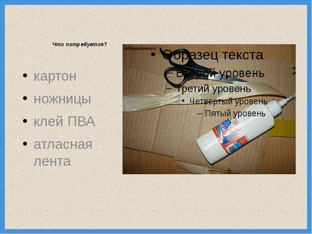 Что потребуется? картон ножницы клей ПВА атласная лента