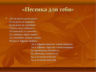 «Песенка для тебя» 1.Если долго, долго,долго Если долго по дорожке, Если долг