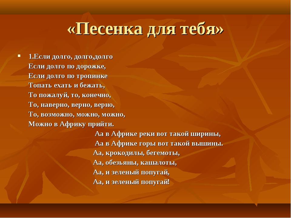 «Песенка для тебя» 1.Если долго, долго,долго Если долго по дорожке, Если долг...