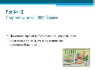 Лот № 13. Стартовая цена - 300 баллов Назовите правила безопасной работы при