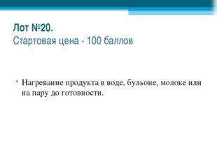Лот №20. Стартовая цена - 100 баллов Нагревание продукта в воде, бульоне, мол
