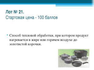 Лот № 21. Стартовая цена - 100 баллов Способ тепловой обработки, при котором