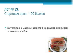 Лот № 33. Стартовая цена - 100 баллов Бутерброд с маслом, сыром и колбасой, н