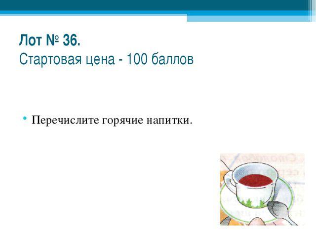 Лот № 36. Стартовая цена - 100 баллов Перечислите горячие напитки.