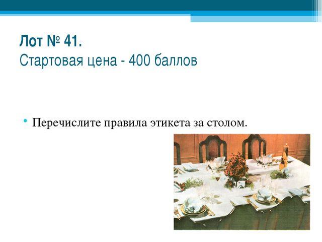 Лот № 41. Стартовая цена - 400 баллов Перечислите правила этикета за столом.