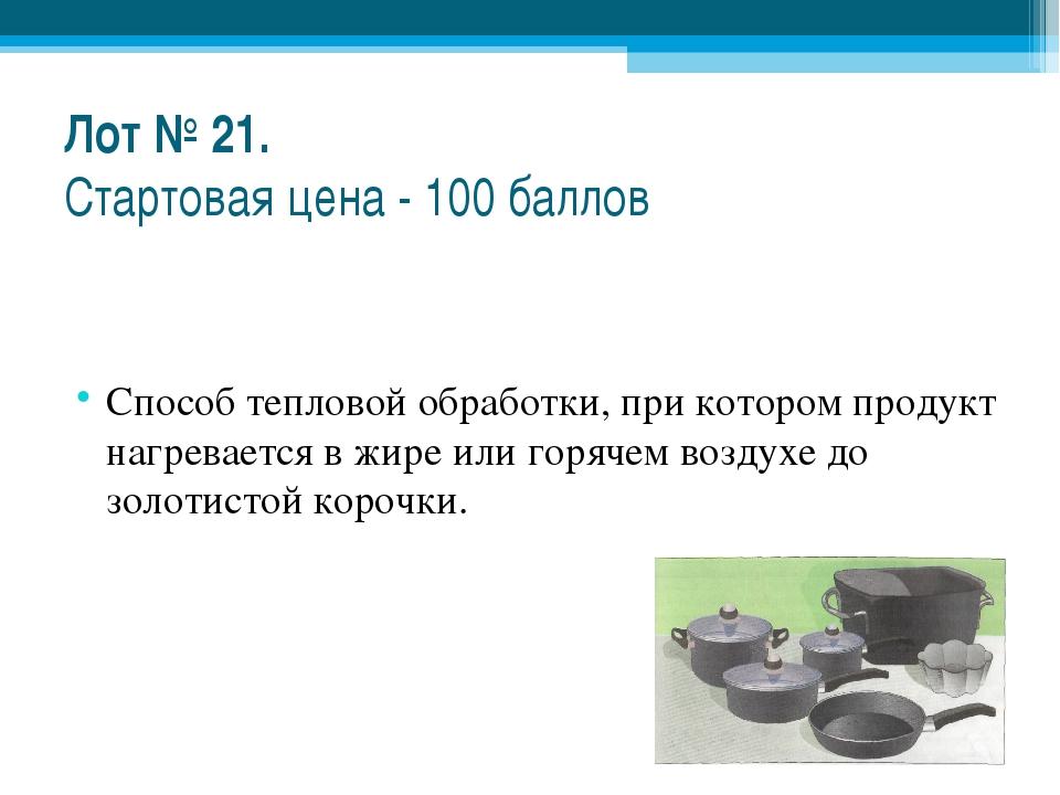 Лот № 21. Стартовая цена - 100 баллов Способ тепловой обработки, при котором...