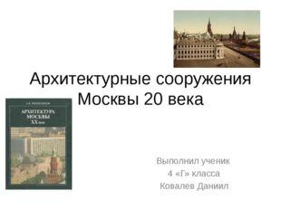 Архитектурные сооружения Москвы 20 века Выполнил ученик 4 «Г» класса Ковалев