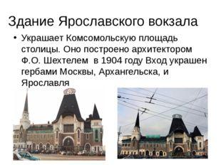 Здание Ярославского вокзала Украшает Комсомольскую площадь столицы. Оно постр