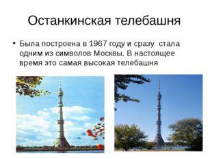 Останкинская телебашня Была построена в 1967 году и сразу стала одним из симв