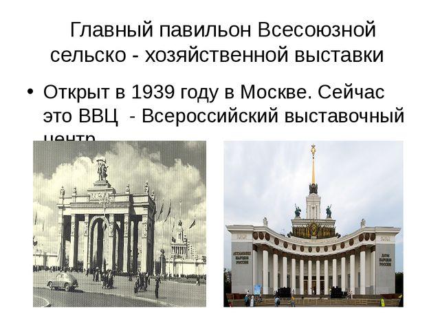 Главный павильон Всесоюзной сельско - хозяйственной выставки Открыт в 1939 г...
