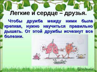 * Легкие и сердце – друзья. Чтобы дружба между ними была крепкая, нужно научи