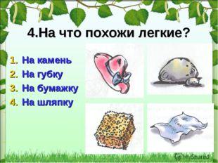 * 4.На что похожи легкие? На камень На губку На бумажку На шляпку