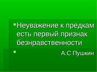 Неуважение к предкам есть первый признак безнравственности А.С Пушкин