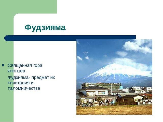Фудзияма Священная гора японцев Фудзияма- предмет их почитания и паломничества